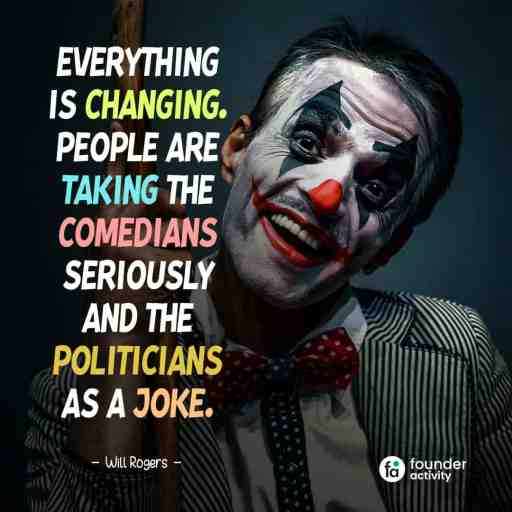 Everything is changing. People are taking the comedians seriously and the politicians as a joke. -Will Rogers-