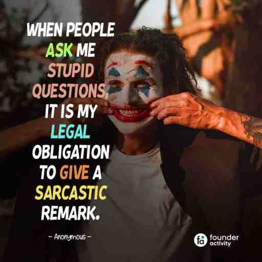 When people ask me stupid questions, It is my legal obligation to give a sarcastic remark. -Anonymous-