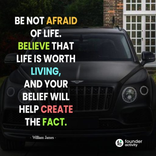 Be not afraid of life believe that life is worth living, and your belief will help create the fact. -William James-