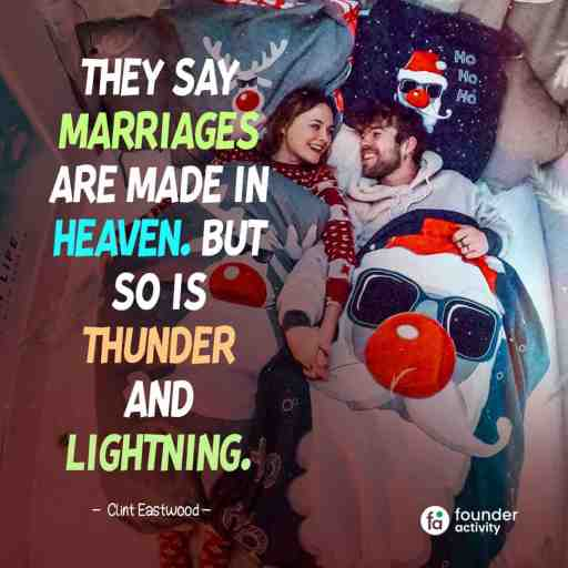 They say marriages are made in heaven. but so is thunder and lightning. -Clint Eastwood-