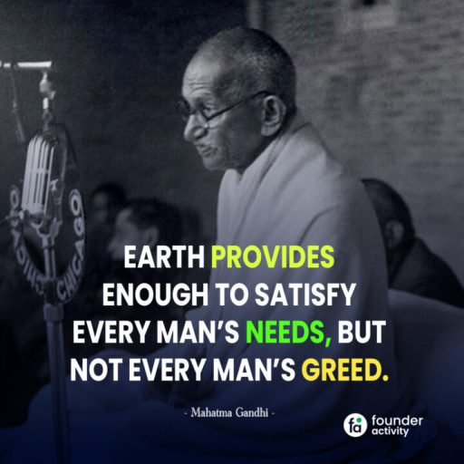 Earth provides enough to satisfy every man's needs, But not every man's greed. -Mahatma Gandhi-