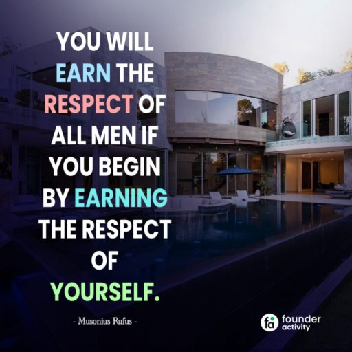 You will earn the respect of all men if you begin by earing. -Musonius Rufus-