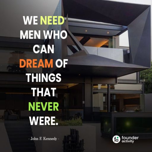 We need men who can dream of things that never were. -John F. Kennedy-