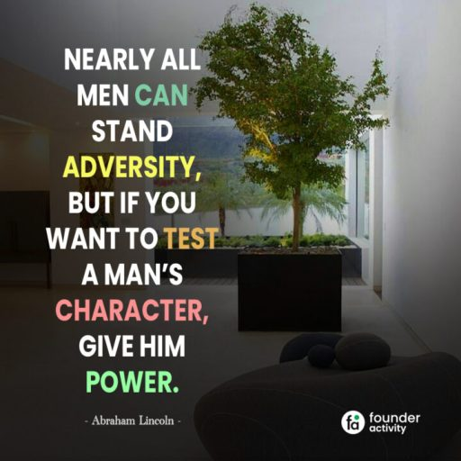 Nearly all men can stand adversity, But if you want to test a man's character, give him power. -Abraham Lincoln-