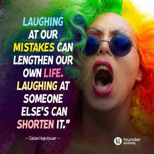 Laughing at our mistakes can lengthen our life. Laughing at someone else's can shorten it. -Cullen Hightower-