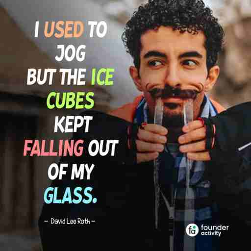 I used to jog but the Ice cubes kept falling out of my glass. -David Lee Roth-