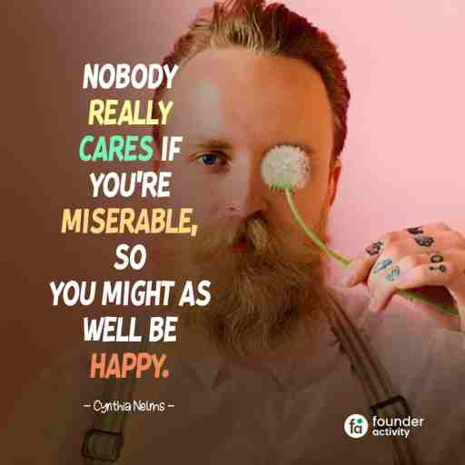 Nobody really cares if you're miserable, so you might as well be happy. -Cynthia Nelms-