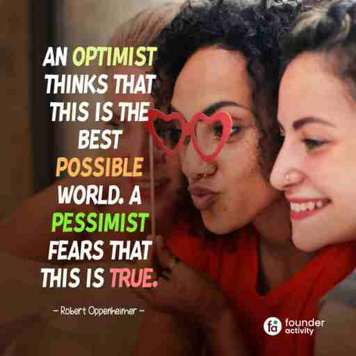 An optimist thinks that this is the best possible world. A pessimist fears that this is true. -Robert Oppenheimer-