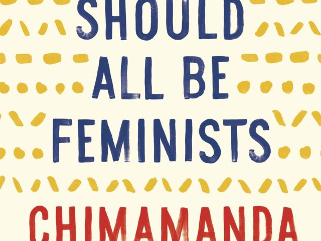 We Should All Be Feminist by Chimamanda Ngozi Adichie