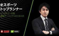 eスポーツトップランナー: Sengoku Gaming CEO 岩元氏に聞く、大型スポンサー獲得の経緯と先行投資数千万円の理由
