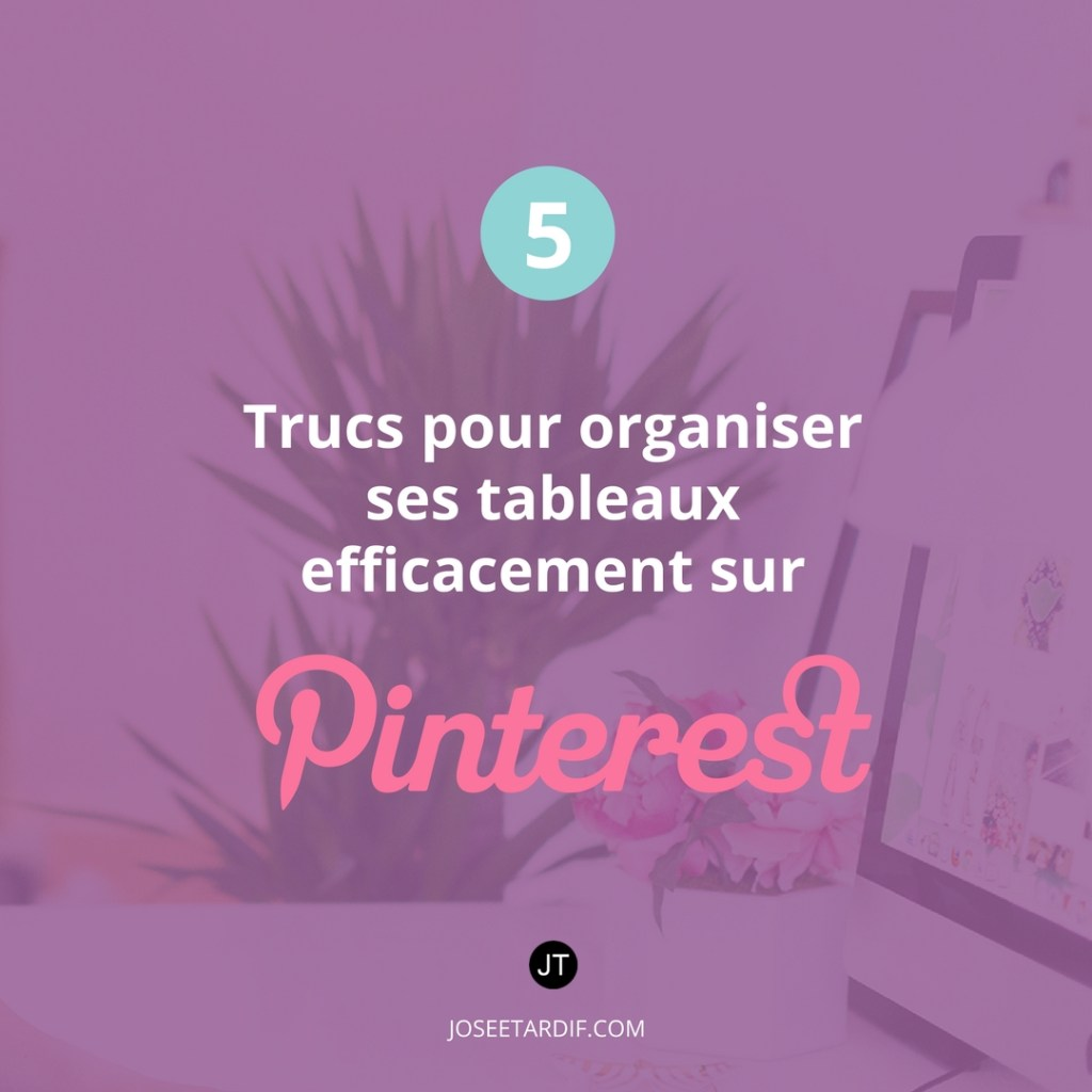 5 trucs pour organiser ses tableaux efficacement sur Pinterest et gagner en visibilité.