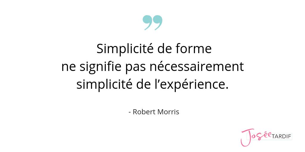 Citation de Robert Morris : «Simplicité de forme ne signifie pas nécessairement simplicité de l'expérience.»