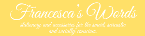 Francesca's Words stationery and accessories for the smart, sarcastic and socially conscious white on yellow background