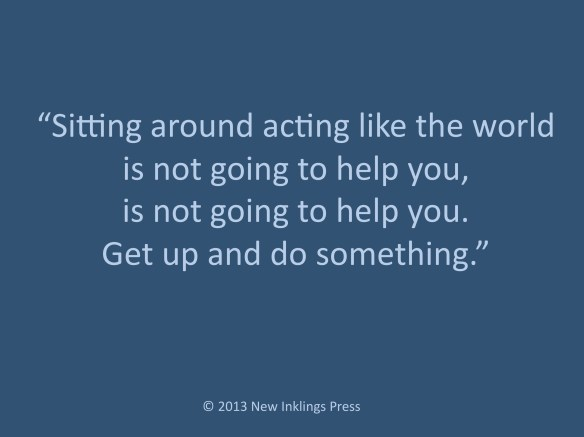Sitting around acting like the world is not going to help you, is not going to help you. Get up and do something.