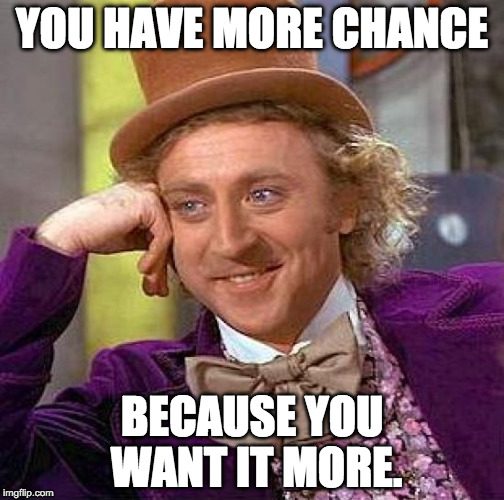 Willy Wonka: You Have More Chance, Because You Want It More.