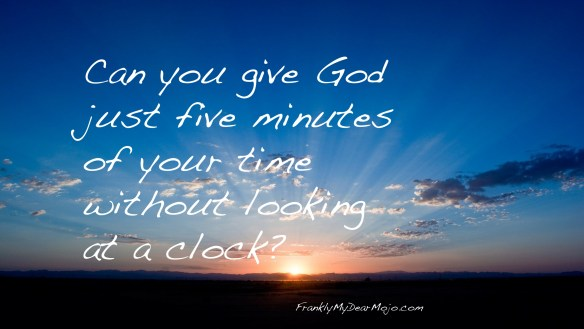 Frankly, On Faith: Can you give God five minutes?