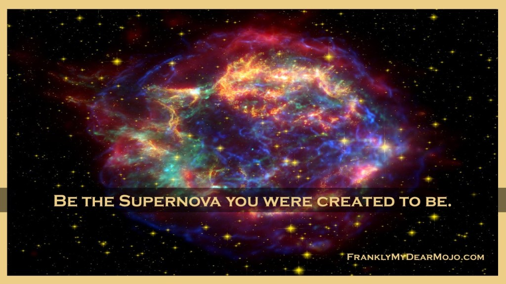 Frankly, My Dear . . . Be the Supernova you were created to be.