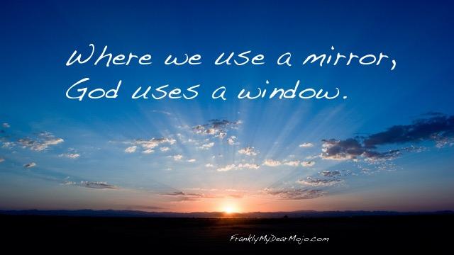 Frankly, On Faith: Where we use a mirror, God uses a window.