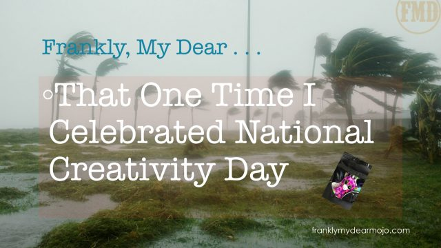 Frankly, My Dear . . . : That One Time I Celebrated National Creativity Day