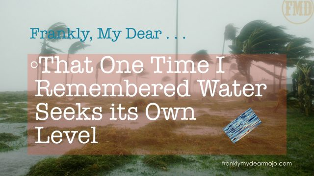 Frankly, My Dear . . . : That One Time I Remembered Water Seeks its Own Level