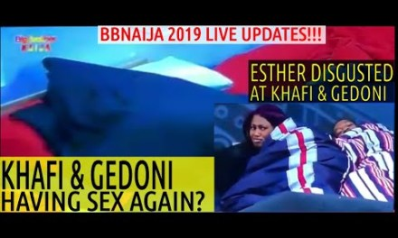 BBNaija 2019 LIVE UPDATES | KHAFI AND GEDONI HAVING SEX AGAIN? | ESTHER DISGUSTED AT KHAFI & GEDONI