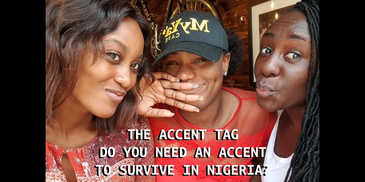 THE ACCENT TAG | DO YOU NEED AN ACCENT TO SURVIVE IN NIGERIA?