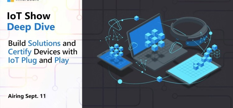 Deep Dive Live: Build Solutions and Certify Devices with IoT Plug and Play