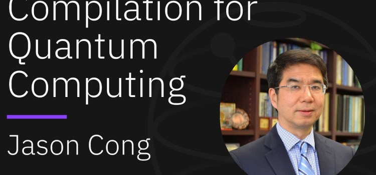 Compilation for Quantum Computing with Jason Cong