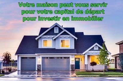 Votre maison peut vous servir pour votre capital de départ pour investir en immobilier