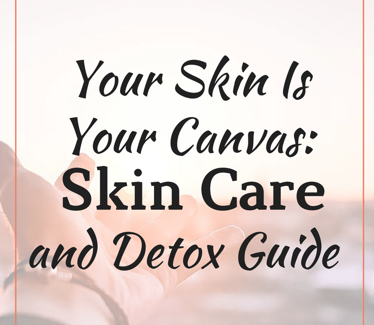 Your Skin Is Your Canvas: Skin Care and Detox