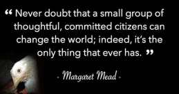 """Never doubt that a small group of thoughtful, committed citizens can change the world"" quote"