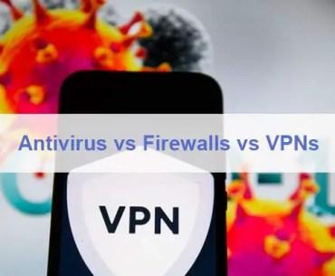 Antivirus vs Firewalls vs VPNs