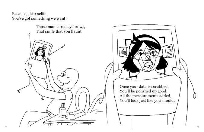 """A drawing split into two sides. On the left side is a personified Polaroid selfie, with arms in the air and legs dangling, a scared look on its face. The selfie is being held up and examined by a bald person with glue and scissors. The text on the left side of the screen reads, """"Because dear selfie, You've got something we want! Those manicured eyebrows, That smile that you flaunt"""". On the right side of the screen is a closeup of the selfie being held up by the figure. The selfie's features are being digitally analyzed. The text reads, """"Once your data is scrubbed, You'll be polished up good. All the measurements added, You'll look just like you should."""""""