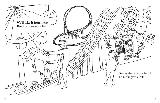 "A drawing of the a Polaroid figure with arms and legs stepping onto a rollercoaster ride, with a figure in a suit and hat helping it on the ride. There is a ferris wheel in the distance, and on the right side there is a wall of gears and levers. The text reads, ""We'll take it from here, Don't you worry a bit Our systems work hard To make you a hit!"""