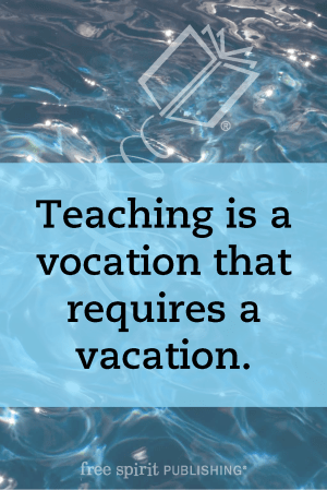 Teaching is a vocation that requires a vacation.
