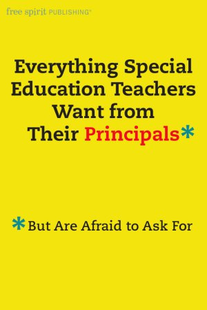 Everything Special Education Teachers Want from Their Principals*  (*But Are Afraid to Ask For)