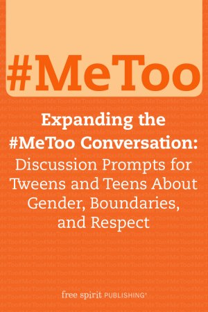 Expanding the #MeToo Conversation: Discussion Prompts for Tweens and Teens About Gender, Boundaries, and Respect