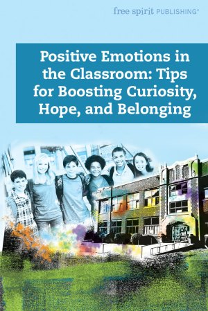 Positive Emotions in the Classroom: Tips for Boosting Curiosity, Hope, and Belonging