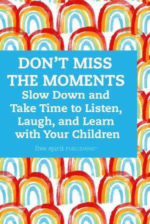 Don't Miss the Moments: Slow Down and Take Time to Listen, Laugh, and Learn with Your Children
