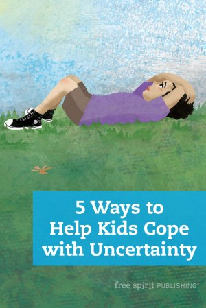 5 Ways to Help Kids Cope with Uncertainty