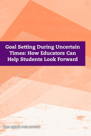 Goal Setting During Uncertain Times: How Educators Can Help Students Look Forward