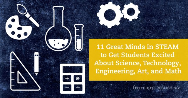 11 Great Minds in STEAM to Get Students Excited About Science, Technology, Engineering, Art, and Math