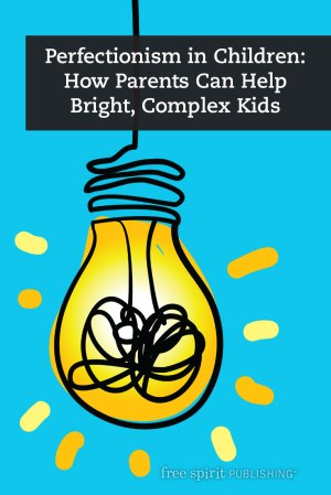 Perfectionism in Children: How Parents Can Help Bright, Complex Kids