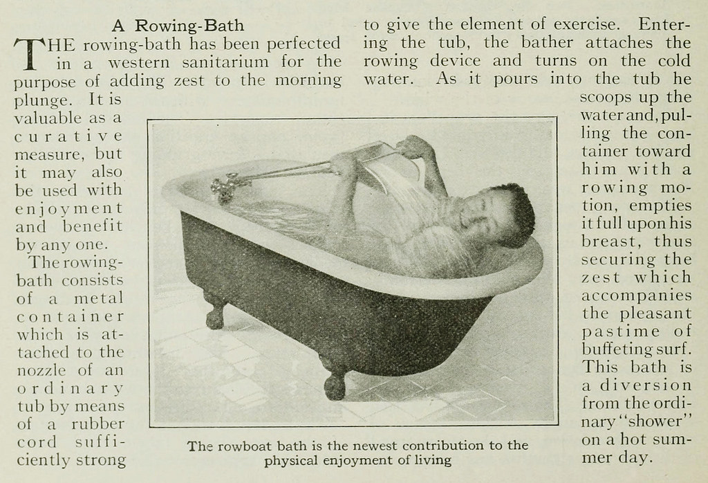 """The rowing-bath has been perfected in a western sanitarium for the purpose of adding zest to the morning plunge. It is valuable as a curative measure, but it may also be used with enjoyment and benefit by any one. The rowing-bath consists of a metal container which is attached to the nozzle of an ordinary tub by means of a rubber cord sufficiently strong to give the element of exercise. Entering the tub, the bather attaches the rowing device and turns on the cold water. As it pours into the tube he scoops up the water and, pulling the container toward him with a rowing motion, empties it full upon his breast, thus securing the zest which accompanies the pleasant pastime of buffeting surf. This bath is a diversion from the ordinary ""shower"" on a hot summer day."""