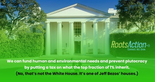 "image of a sprawling building with columns resembling the White House, with caption that reads: ""We can fund human and environmental needs and prevent plutocracy by putting a tax on what the top fraction of 1% inherit. (No, that's not the White House. It's one of Jeff Bezos' houses.)"""