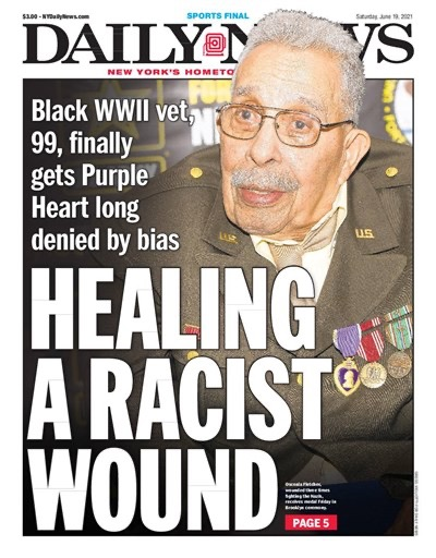 """New York Daily News cover June 19, 2021: large print reads """"HEALING A RACIST WOUND""""; smaller print says: """"Black WWII vet, 99, finally gets Purple Heart long denied by bias,"""" accompanied by photo of Osceala """"Ossie"""" Fletcher in military regalia."""