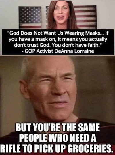 """Top: photo of GOP activist Deanna Lorraine, with quote beneath """"God Does Not Want Us Wearing Masks... If you have a mask on, it means you actually don't trust God. You don't have faith."""" Beneath, a cleseup photo of the face of Patrick Stewart/""""Captain Picard"""" squinting with confusion, with overlaid large block letter text, """"BUT YOU'RE THE SAME PEOPLE WHO NEED A RIFLE TO PICK UP GROCERIES"""""""