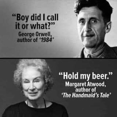 """split screen of black-&-white images, one of George Orwell, one of Margaret Atwood. Text next to Orwell reads """"Boy did I call it or what?"""" George Orwell, author of '1984'"""" text next to Atwood reads """"Hold my beer."""" Margaret Atwood, author of 'The Handmaid's Tale'"""