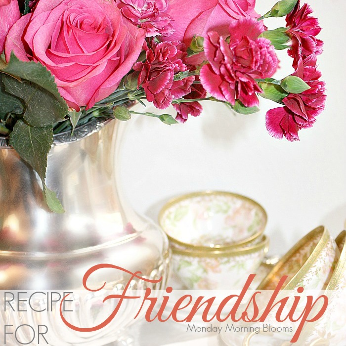 RECIPE FOR FRIENDSHIP | Monday Morning Blooms