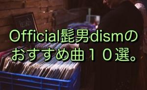 Official髭男dismのおすすめ曲10選。